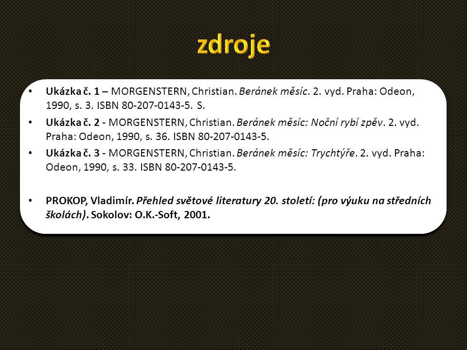 zdroje Ukázka č. 1 – MORGENSTERN, Christian. Beránek měsíc. 2. vyd. Praha: Odeon, 1990, s. 3. ISBN 80-207-0143-5. S.