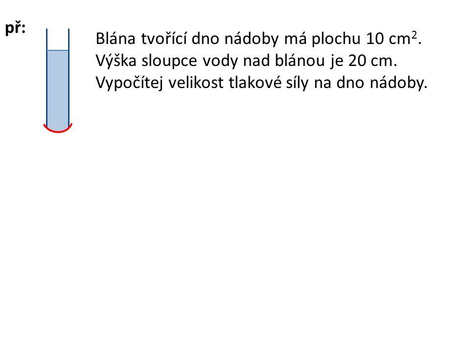 př: Blána tvořící dno nádoby má plochu 10 cm2. Výška sloupce vody nad blánou je 20 cm.