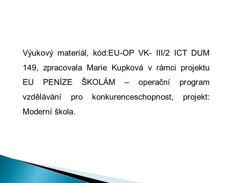Výukový materiál, kód:EU-OP VK- III/2 ICT DUM 149, zpracovala Marie Kupková v rámci projektu EU PENÍZE ŠKOLÁM – operační program vzdělávání pro konkurenceschopnost, projekt: Moderní škola.