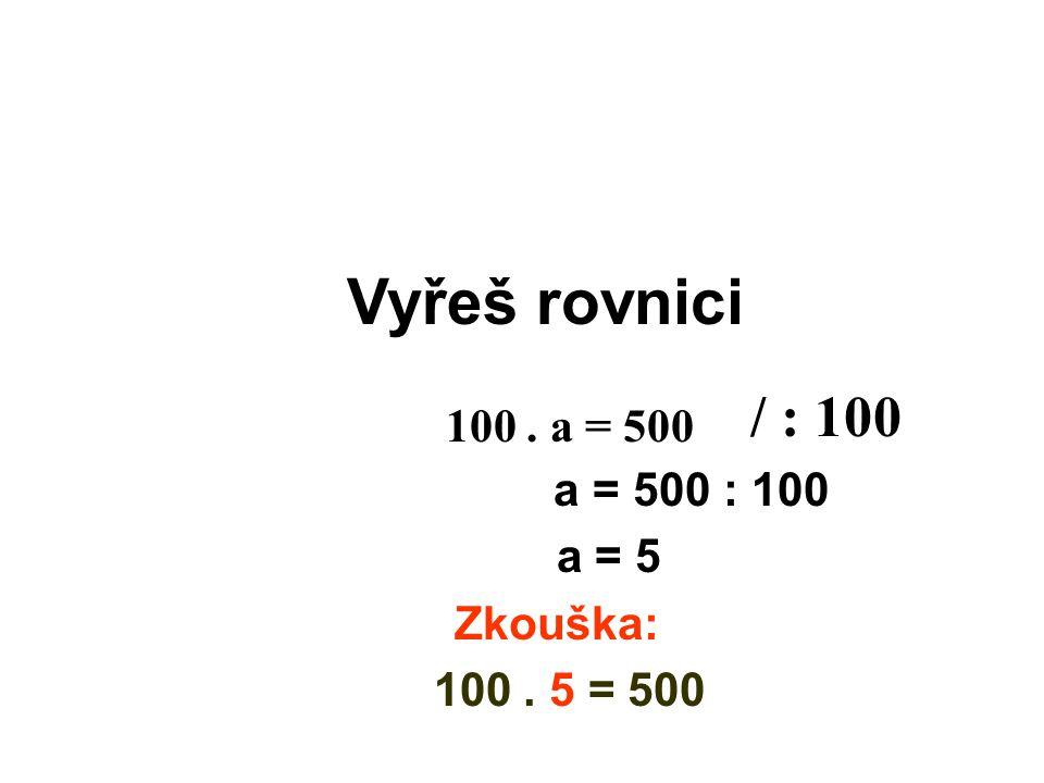 Vyřeš rovnici / : 100 100 . a = 500 a = 500 : 100 a = 5 Zkouška: