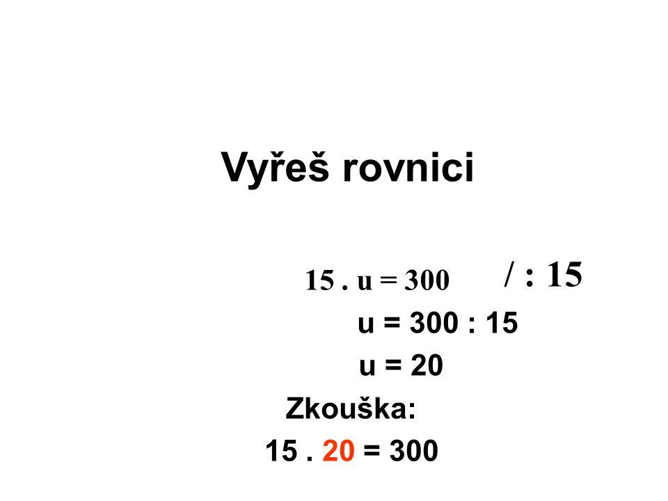 Vyřeš rovnici / : 15 15 . u = 300 u = 300 : 15 u = 20 Zkouška: