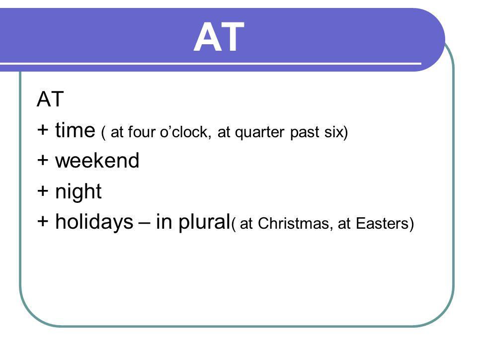 AT AT + time ( at four o'clock, at quarter past six) + weekend + night