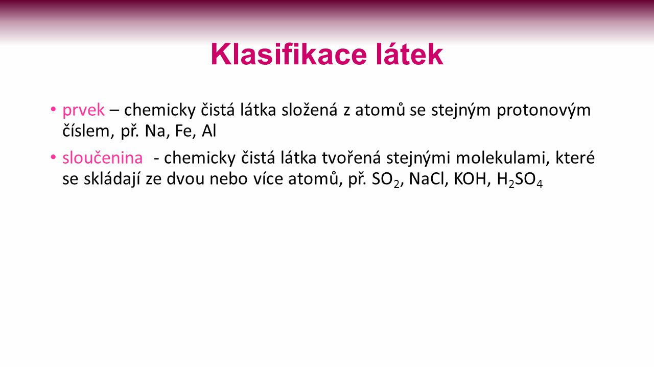 Klasifikace látek prvek – chemicky čistá látka složená z atomů se stejným protonovým číslem, př. Na, Fe, Al.