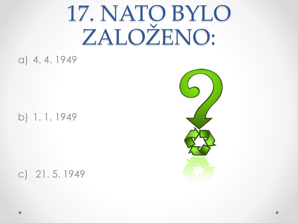 17. NATO BYLO ZALOŽENO: 4. 4. 1949 1. 1. 1949 21. 5. 1949