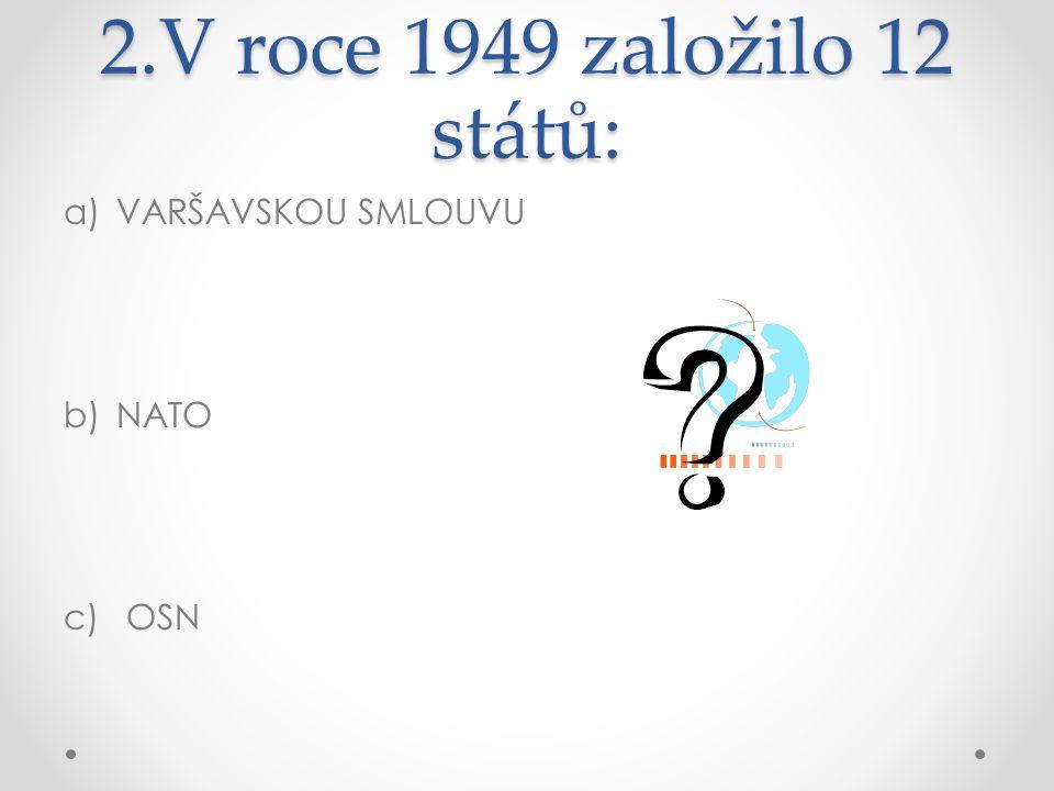 2.V roce 1949 založilo 12 států: VARŠAVSKOU SMLOUVU NATO OSN