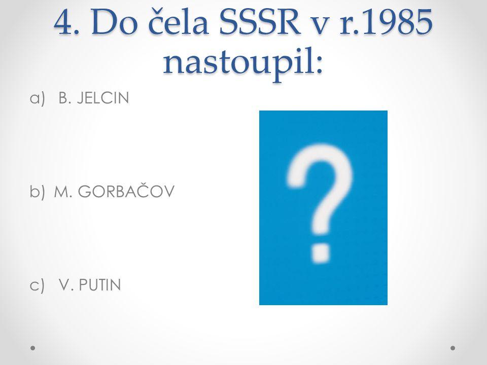 4. Do čela SSSR v r.1985 nastoupil: