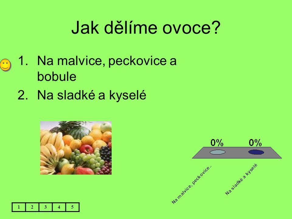 Jak dělíme ovoce Na malvice, peckovice a bobule Na sladké a kyselé 1
