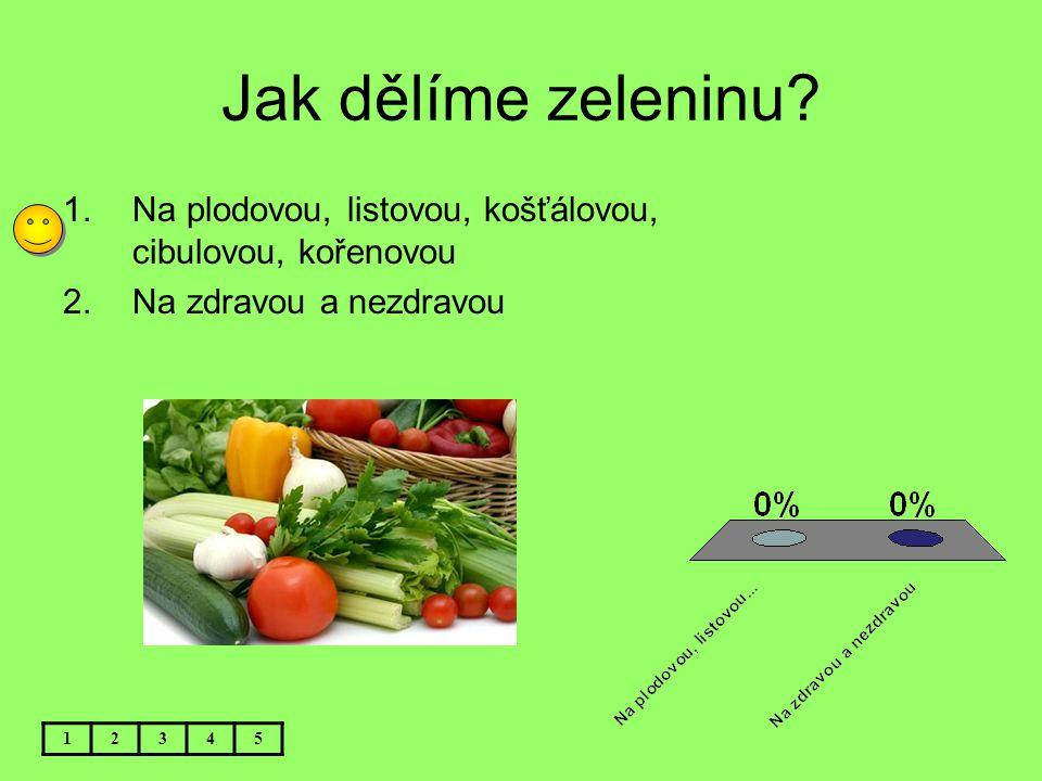 Jak dělíme zeleninu Na plodovou, listovou, košťálovou, cibulovou, kořenovou. Na zdravou a nezdravou.