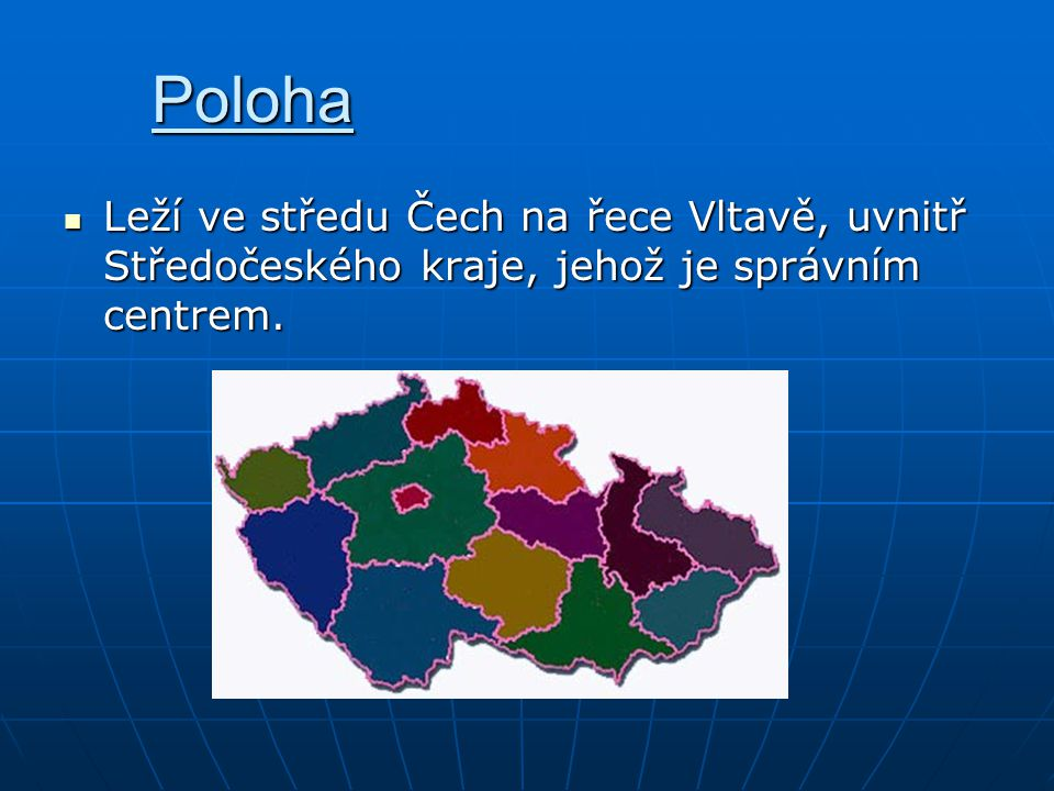 Poloha Leží ve středu Čech na řece Vltavě, uvnitř Středočeského kraje, jehož je správním centrem.