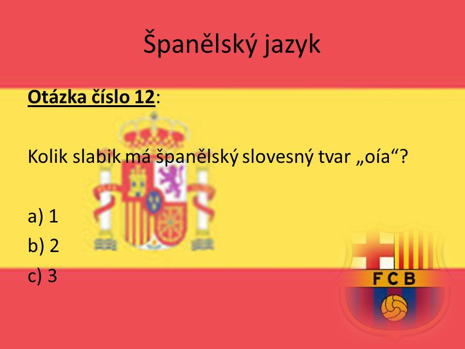 """Španělský jazyk Otázka číslo 12: Kolik slabik má španělský slovesný tvar """"oía a) 1 b) 2 c) 3"""