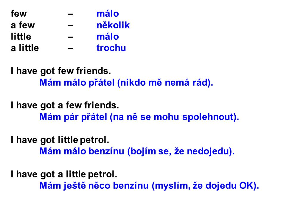 few – málo a few – několik. little – málo. a little – trochu. I have got few friends.