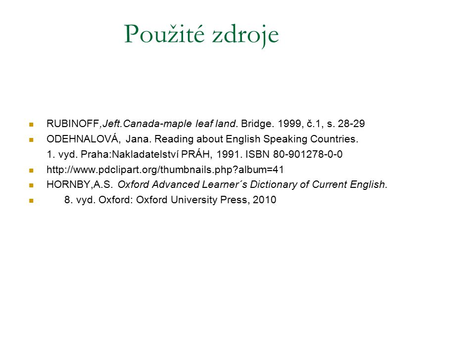 Použité zdroje RUBINOFF,Jeft.Canada-maple leaf land. Bridge. 1999, č.1, s. 28-29. ODEHNALOVÁ, Jana. Reading about English Speaking Countries.
