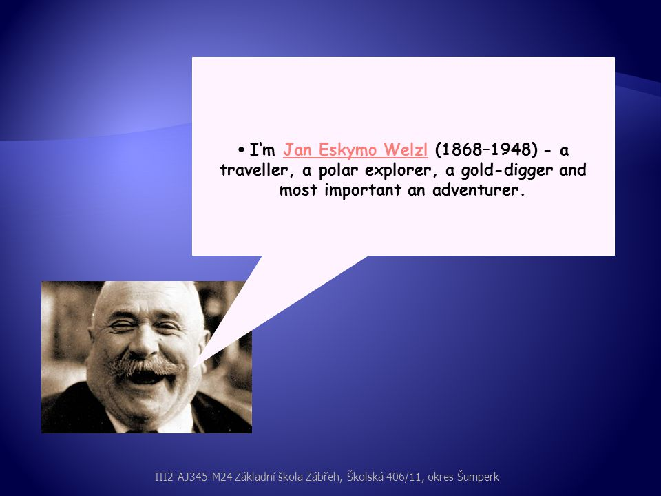 I'm Jan Eskymo Welzl (1868–1948) - a traveller, a polar explorer, a gold-digger and most important an adventurer.