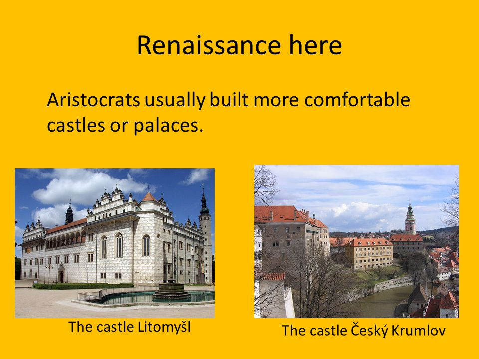 Renaissance here Aristocrats usually built more comfortable castles or palaces. The castle Litomyšl.