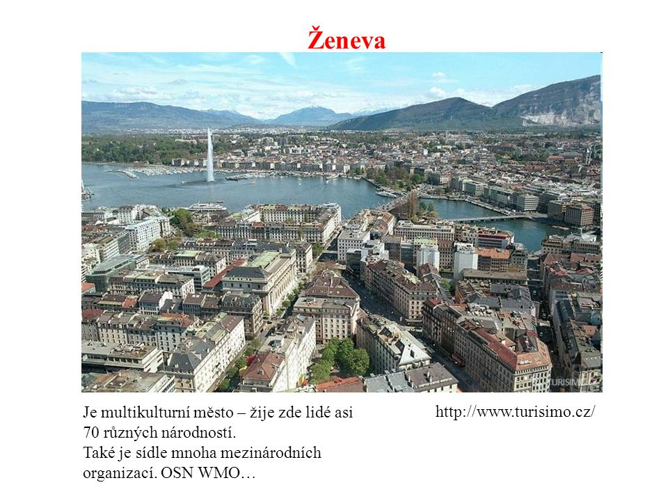 Ženeva Je multikulturní město – žije zde lidé asi 70 různých národností. Také je sídle mnoha mezinárodních organizací. OSN WMO…