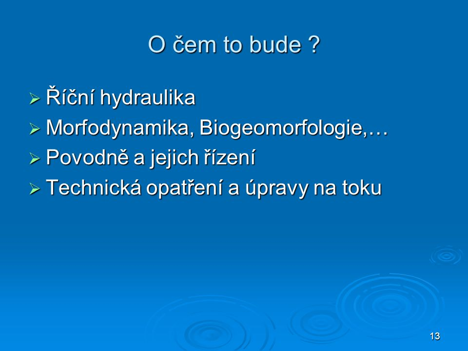 O čem to bude Říční hydraulika Morfodynamika, Biogeomorfologie,…