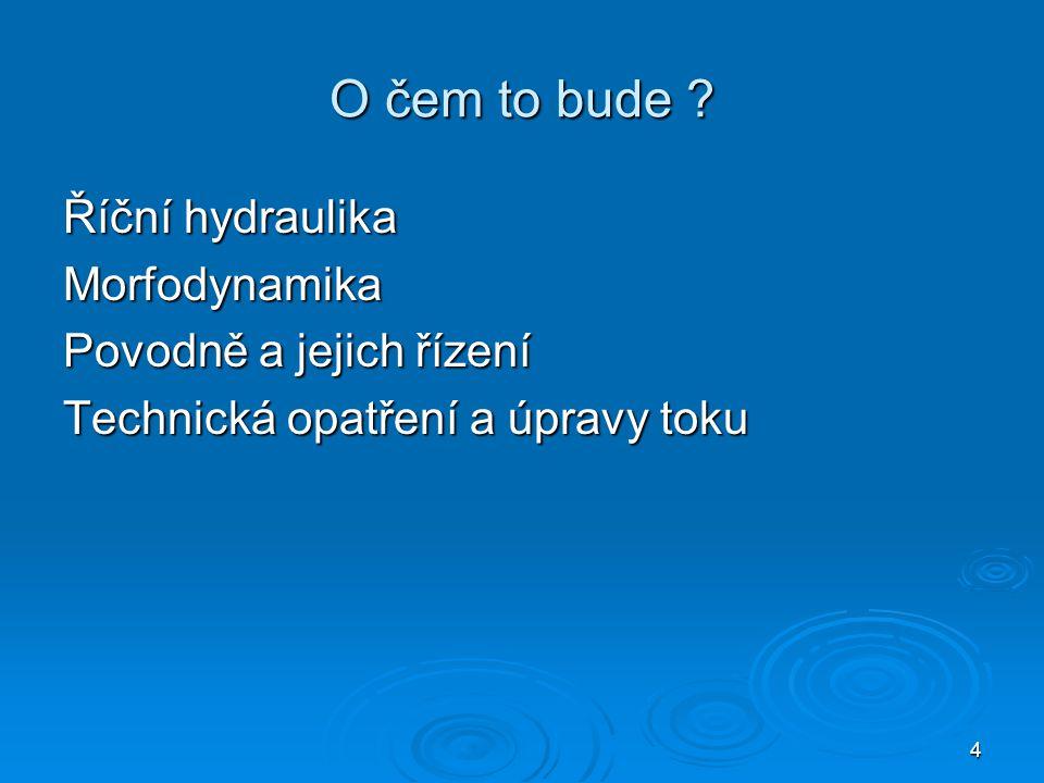 O čem to bude Říční hydraulika Morfodynamika Povodně a jejich řízení