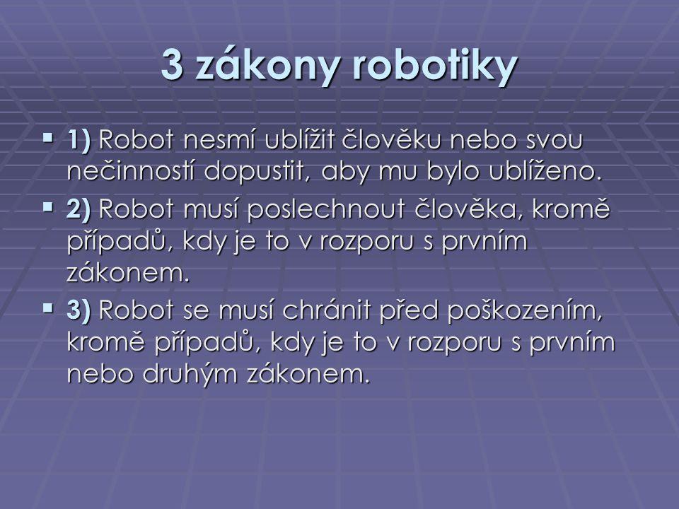 3 zákony robotiky 1) Robot nesmí ublížit člověku nebo svou nečinností dopustit, aby mu bylo ublíženo.