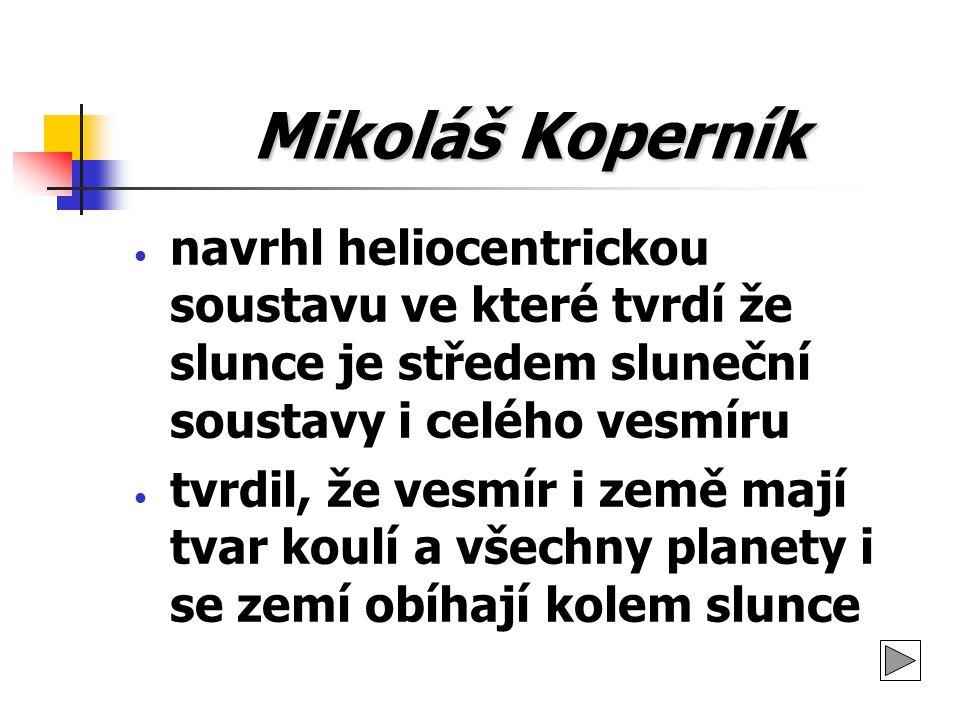 Mikoláš Koperník navrhl heliocentrickou soustavu ve které tvrdí že slunce je středem sluneční soustavy i celého vesmíru.
