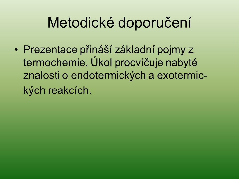 Metodické doporučení Prezentace přináší základní pojmy z termochemie. Úkol procvičuje nabyté znalosti o endotermických a exotermic-