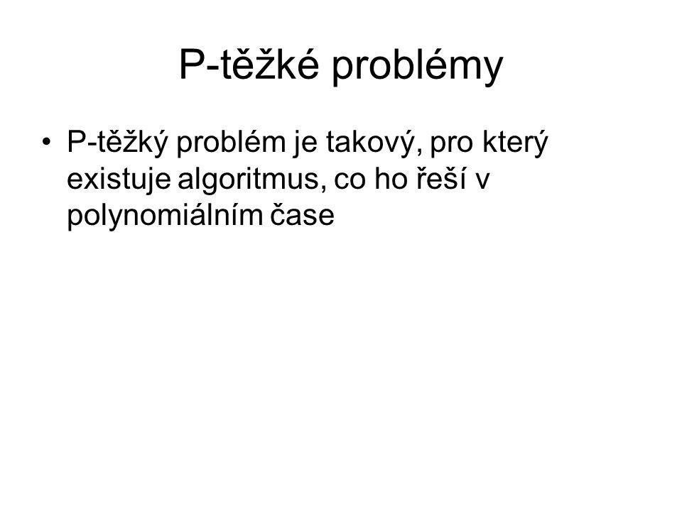 P-těžké problémy P-těžký problém je takový, pro který existuje algoritmus, co ho řeší v polynomiálním čase.