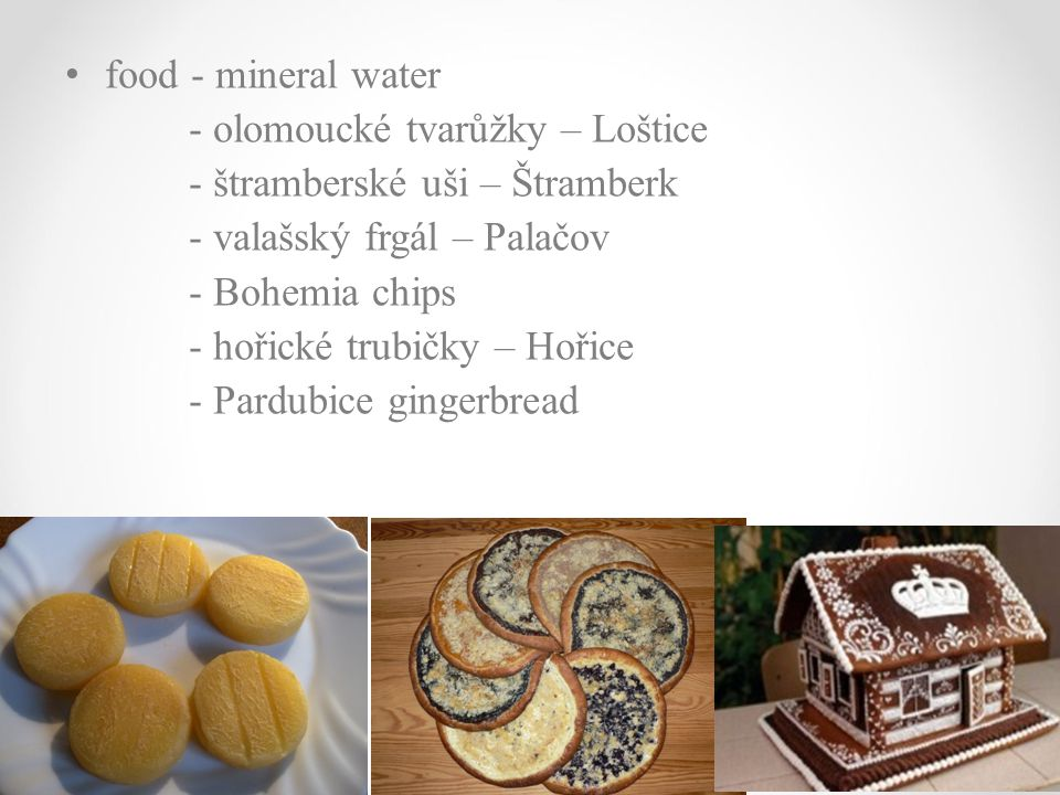 food - mineral water - olomoucké tvarůžky – Loštice. - štramberské uši – Štramberk. - valašský frgál – Palačov.