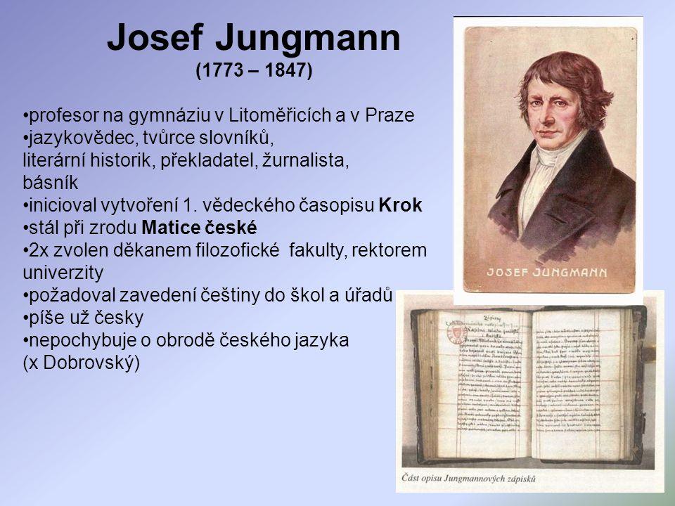 Josef Jungmann (1773 – 1847) profesor na gymnáziu v Litoměřicích a v Praze. jazykovědec, tvůrce slovníků,