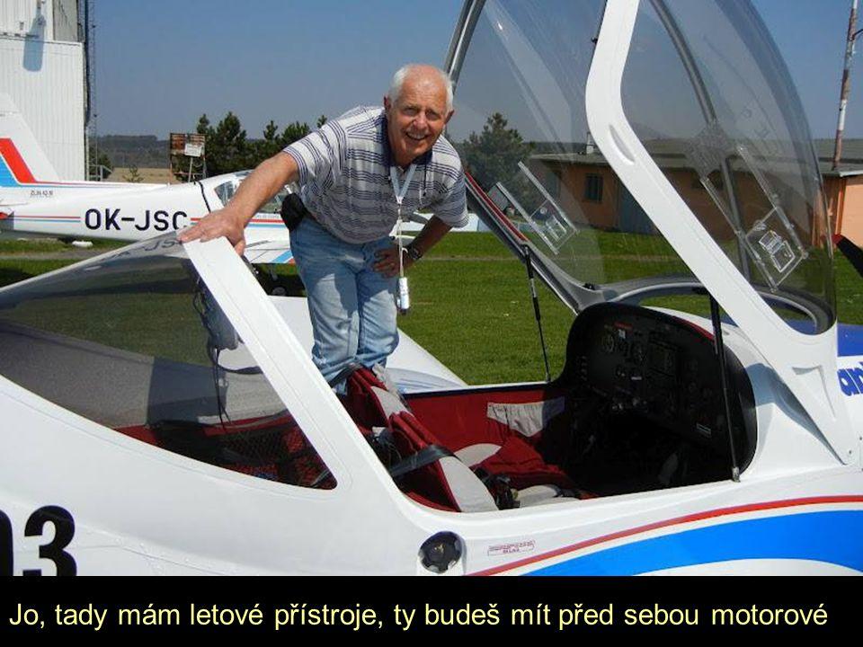 Jo, tady mám letové přístroje, ty budeš mít před sebou motorové