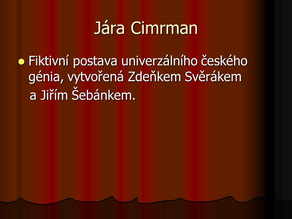 Jára Cimrman Fiktivní postava univerzálního českého génia, vytvořená Zdeňkem Svěrákem.