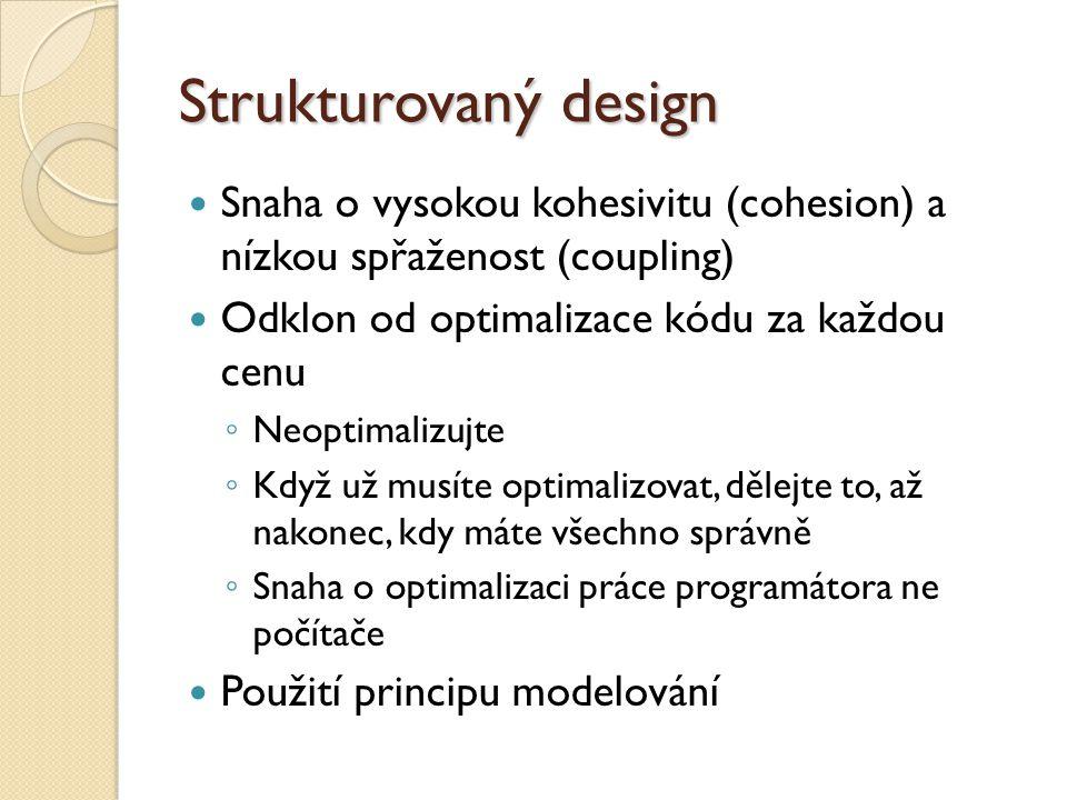 Strukturovaný design Snaha o vysokou kohesivitu (cohesion) a nízkou spřaženost (coupling) Odklon od optimalizace kódu za každou cenu.