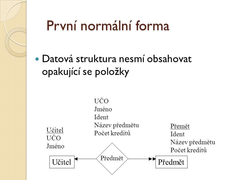 První normální forma Datová struktura nesmí obsahovat opakující se položky. UČO. Jméno. Ident. Název předmětu.