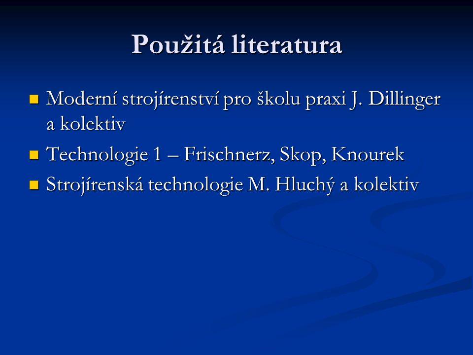 Použitá literatura Moderní strojírenství pro školu praxi J. Dillinger a kolektiv. Technologie 1 – Frischnerz, Skop, Knourek.