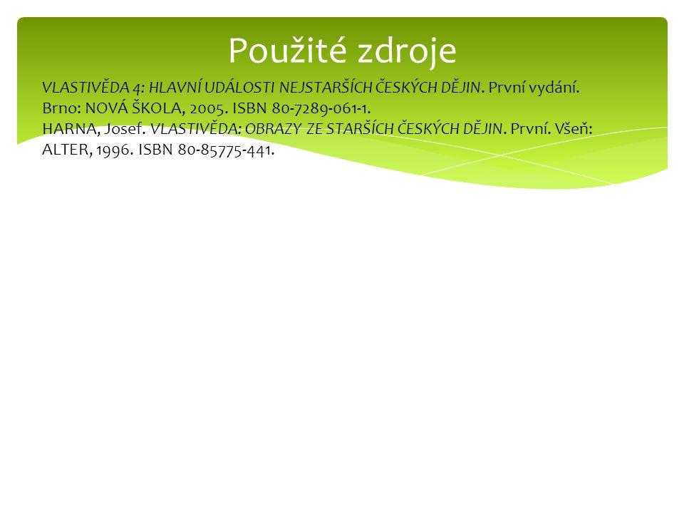 Použité zdroje VLASTIVĚDA 4: HLAVNÍ UDÁLOSTI NEJSTARŠÍCH ČESKÝCH DĚJIN. První vydání. Brno: NOVÁ ŠKOLA, 2005. ISBN 80-7289-061-1.