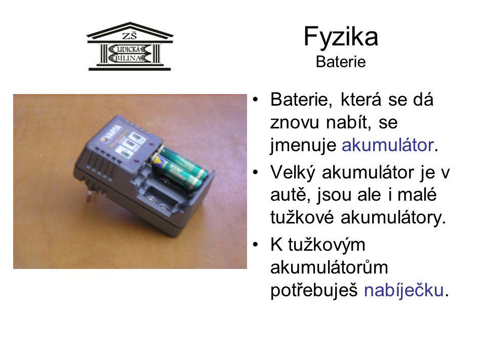 Fyzika Baterie Baterie, která se dá znovu nabít, se jmenuje akumulátor. Velký akumulátor je v autě, jsou ale i malé tužkové akumulátory.
