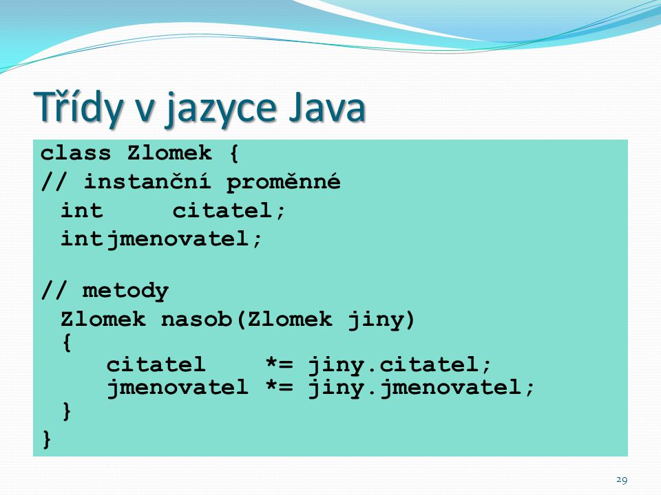 Třídy v jazyce Java class Zlomek { // instanční proměnné int citatel;
