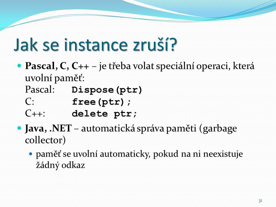 Jak se instance zruší Pascal, C, C++ – je třeba volat speciální operaci, která uvolní paměť: Pascal: Dispose(ptr) C: free(ptr); C++: delete ptr;