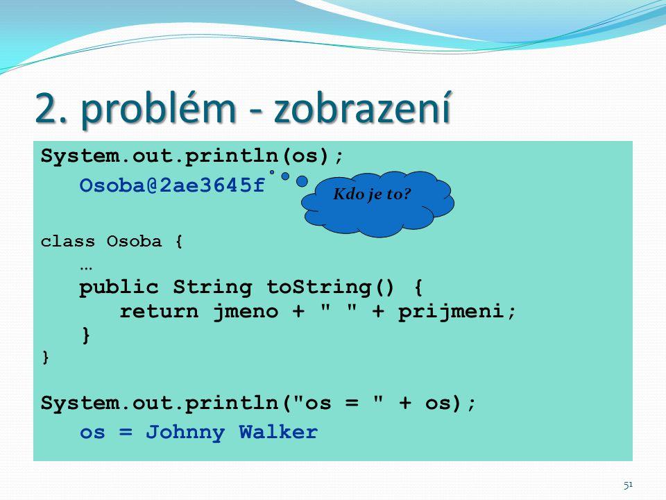 2. problém - zobrazení System.out.println(os); Osoba@2ae3645f