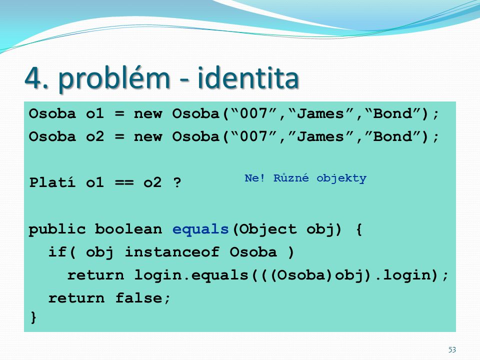 4. problém - identita Osoba o1 = new Osoba( 007 , James , Bond );