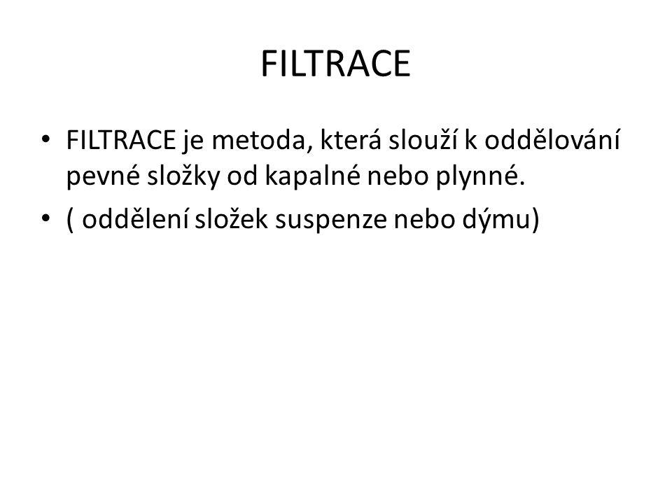 FILTRACE FILTRACE je metoda, která slouží k oddělování pevné složky od kapalné nebo plynné.