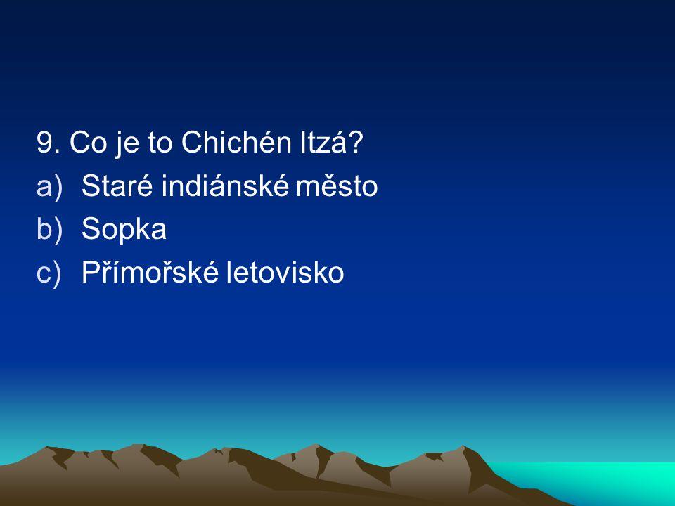 9. Co je to Chichén Itzá Staré indiánské město Sopka Přímořské letovisko