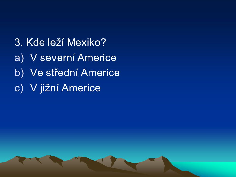 3. Kde leží Mexiko V severní Americe Ve střední Americe V jižní Americe