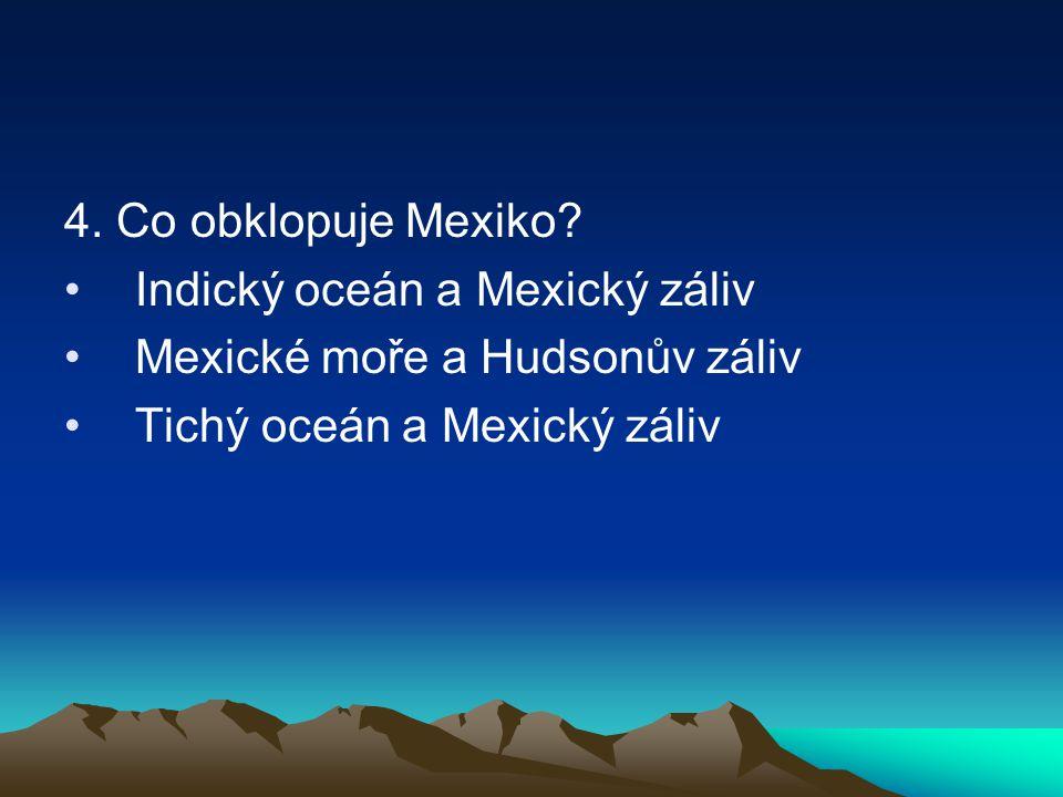 4. Co obklopuje Mexiko. Indický oceán a Mexický záliv.