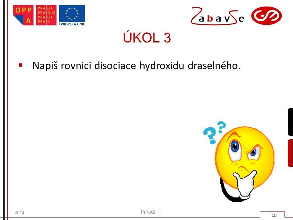 ÚKOL 3 Napiš rovnici disociace hydroxidu draselného. Příroda II 2014