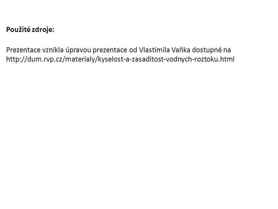 Použité zdroje: Prezentace vznikla úpravou prezentace od Vlastimila Vaňka dostupné na http://dum.rvp.cz/materialy/kyselost-a-zasaditost-vodnych-roztoku.html