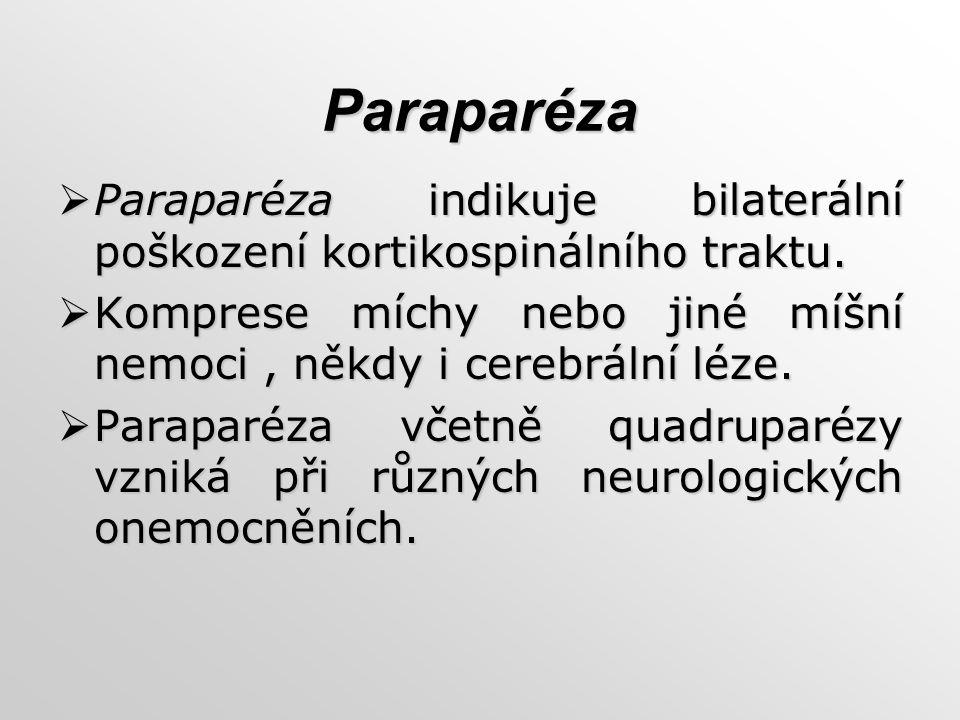 Paraparéza Paraparéza indikuje bilaterální poškození kortikospinálního traktu. Komprese míchy nebo jiné míšní nemoci , někdy i cerebrální léze.