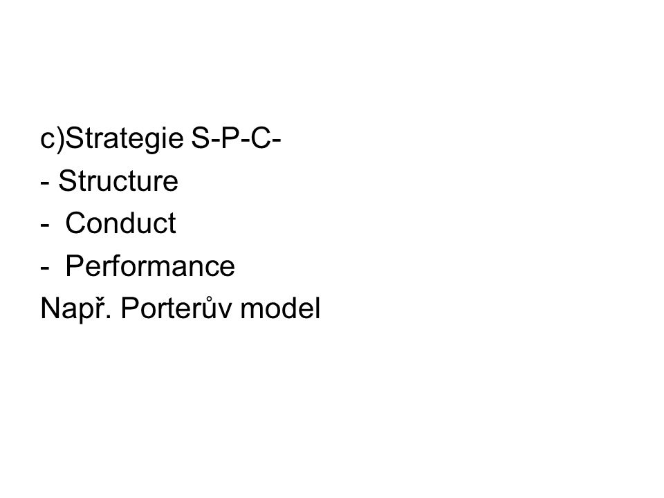 c)Strategie S-P-C- - Structure Conduct Performance Např. Porterův model