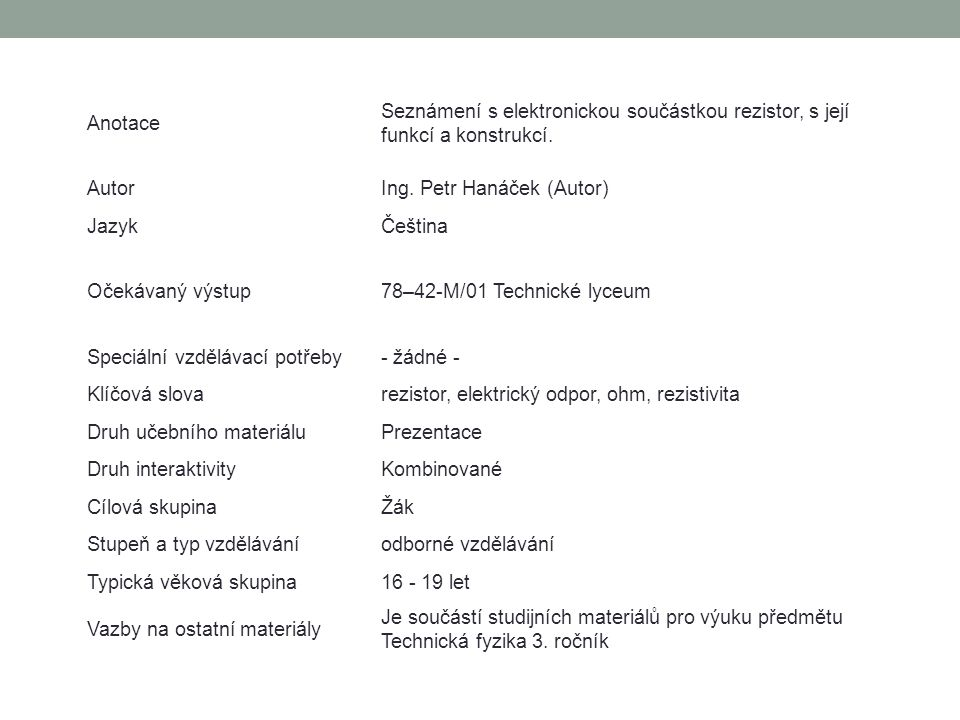 Anotace Seznámení s elektronickou součástkou rezistor, s její funkcí a konstrukcí. Autor. Ing. Petr Hanáček (Autor)