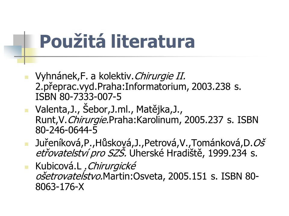 Použitá literatura Vyhnánek,F. a kolektiv.Chirurgie II. 2.přeprac.vyd.Praha:Informatorium, 2003.238 s. ISBN 80-7333-007-5.