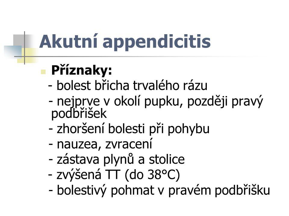 Akutní appendicitis Příznaky: - bolest břicha trvalého rázu