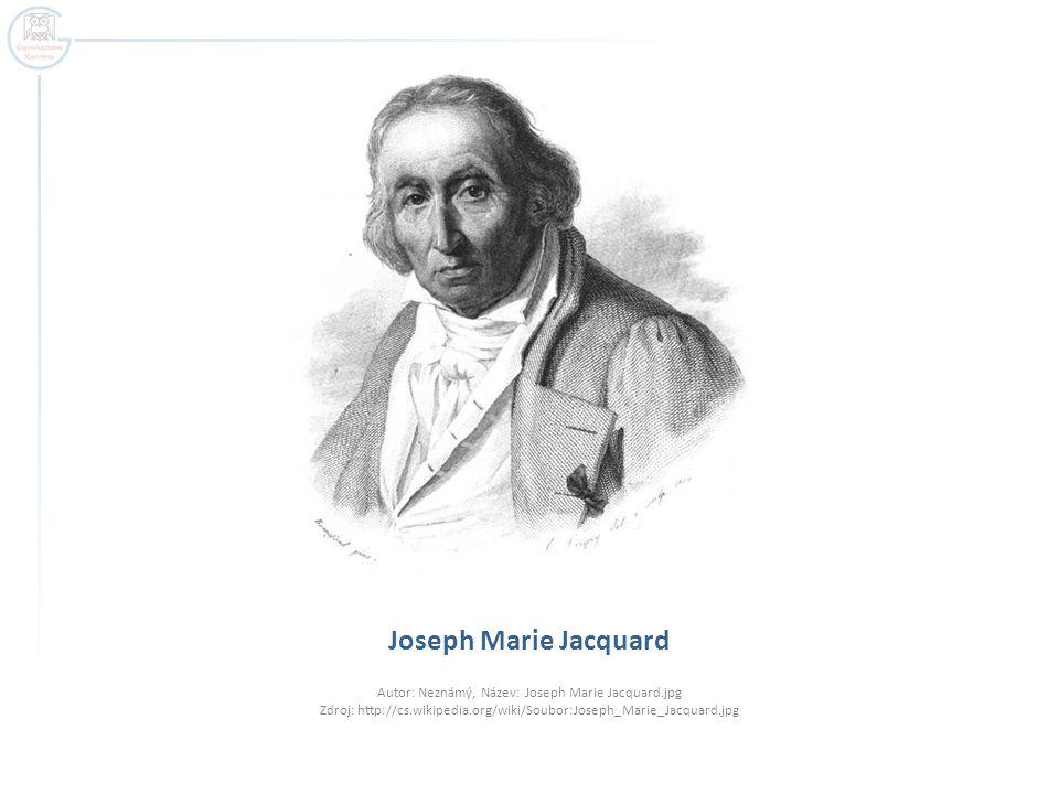 Joseph Marie Jacquard Autor: Neznámý, Název: Joseph Marie Jacquard.jpg Zdroj: http://cs.wikipedia.org/wiki/Soubor:Joseph_Marie_Jacquard.jpg.